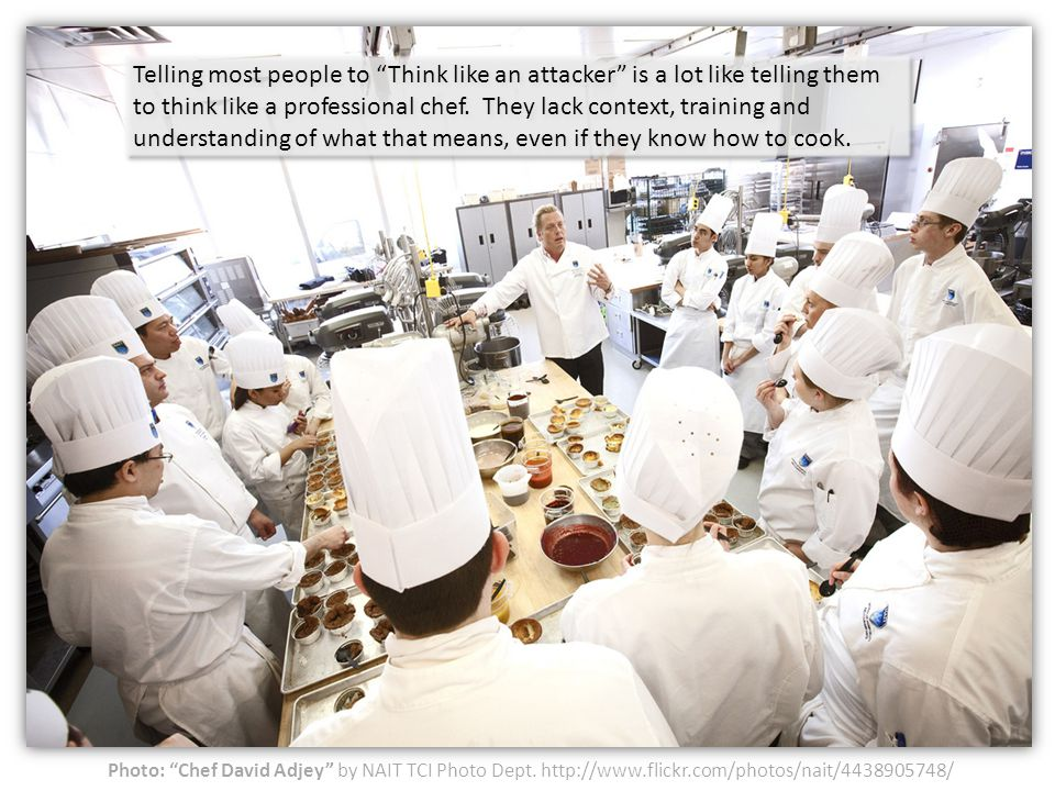 Photo: Chef David Adjey by NAIT TCI Photo Dept. http://www.flickr.com/photos/nait/4438905748/ Telling most people to Think like an attacker is a lot l