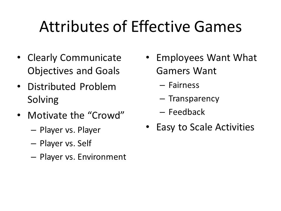 Attributes of Effective Games Clearly Communicate Objectives and Goals Distributed Problem Solving Motivate the Crowd – Player vs.