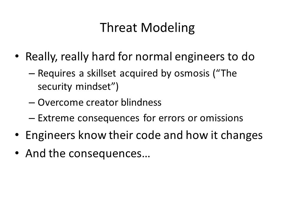 Threat Modeling Really, really hard for normal engineers to do – Requires a skillset acquired by osmosis (The security mindset) – Overcome creator blindness – Extreme consequences for errors or omissions Engineers know their code and how it changes And the consequences…