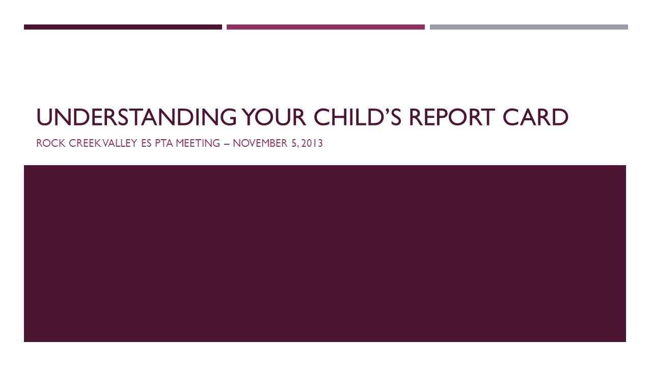 UNDERSTANDING YOUR CHILDS REPORT CARD ROCK CREEK VALLEY ES PTA MEETING – NOVEMBER 5, 2013