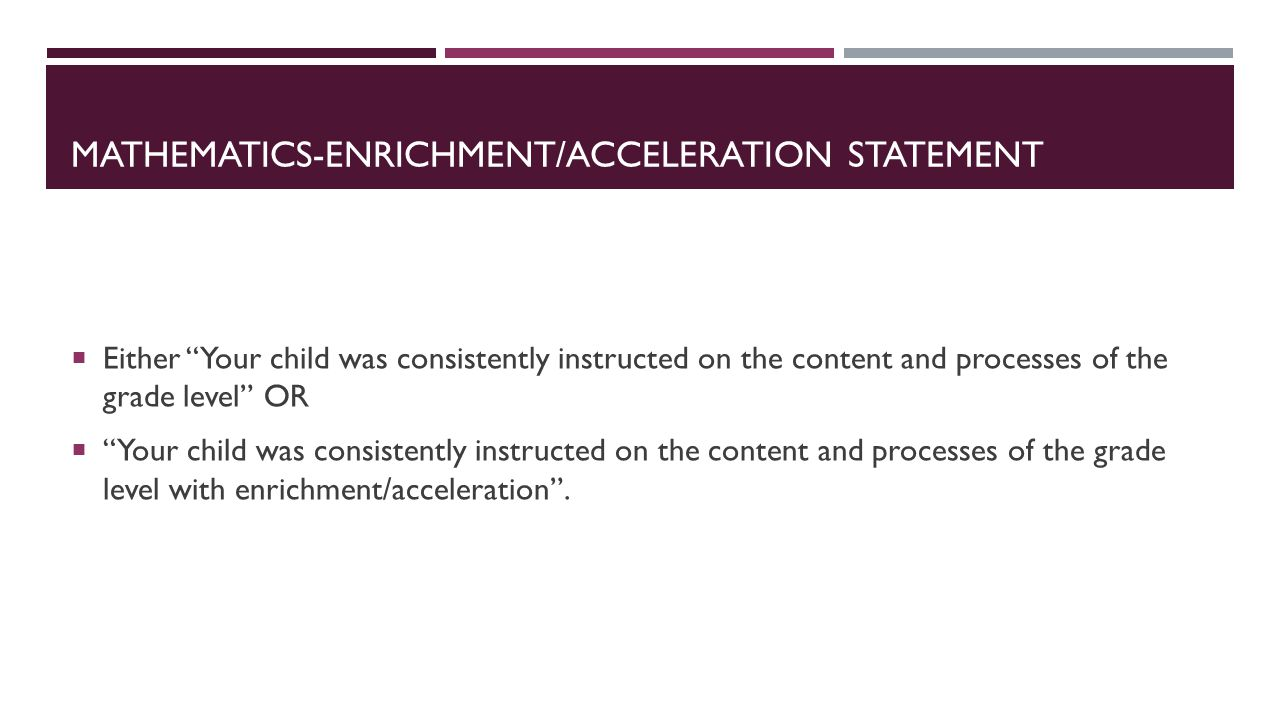 MATHEMATICS-ENRICHMENT/ACCELERATION STATEMENT Either Your child was consistently instructed on the content and processes of the grade level OR Your child was consistently instructed on the content and processes of the grade level with enrichment/acceleration.