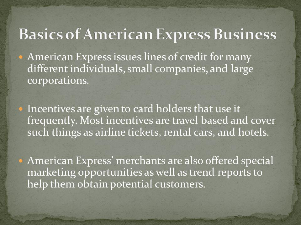 American Express issues lines of credit for many different individuals, small companies, and large corporations. Incentives are given to card holders