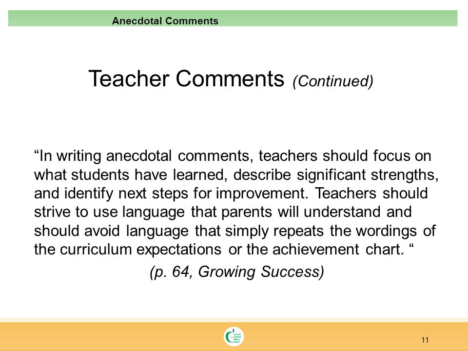 Teacher Comments (Continued) In writing anecdotal comments, teachers should focus on what students have learned, describe significant strengths, and i