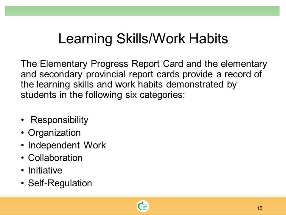 Learning Skills/Work Habits The Elementary Progress Report Card and the elementary and secondary provincial report cards provide a record of the learn