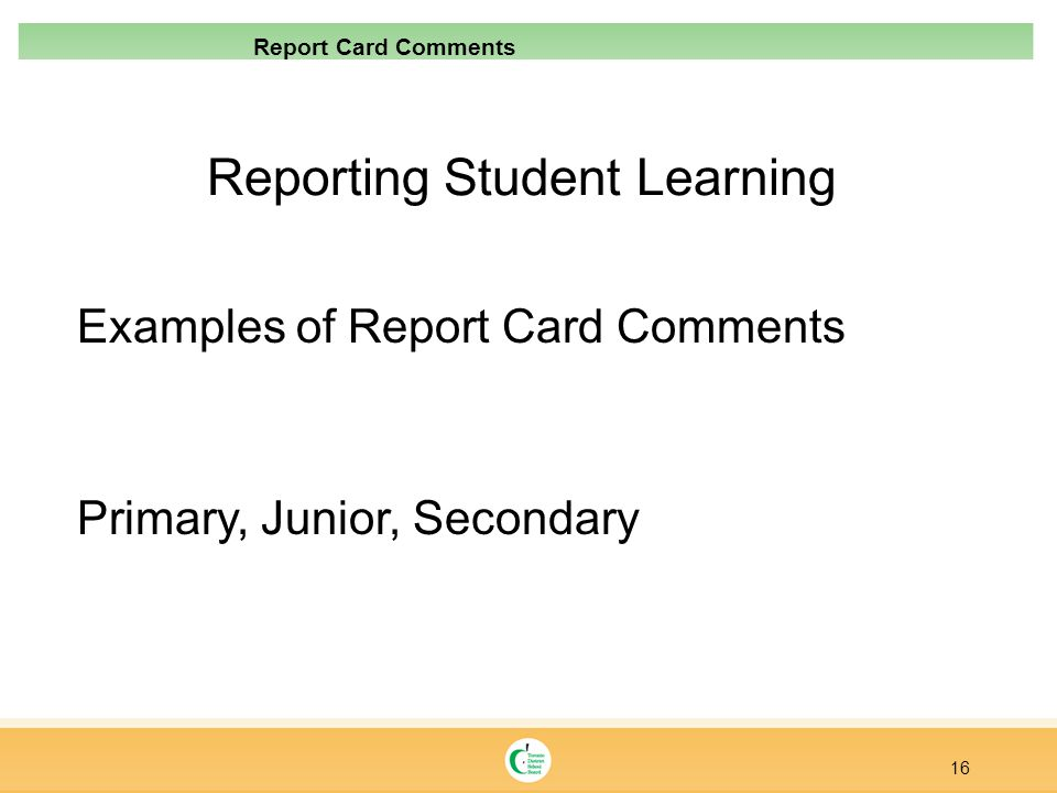 Reporting Student Learning Examples of Report Card Comments Primary, Junior, Secondary 16 Report Card Comments
