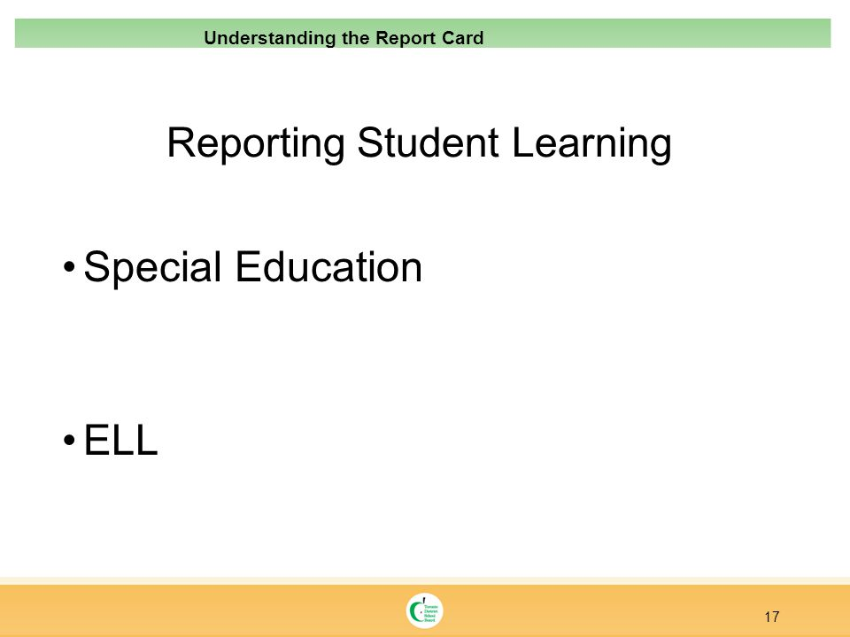 Reporting Student Learning Special Education ELL 17 Understanding the Report Card