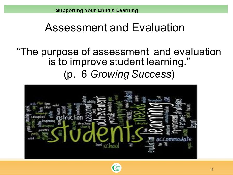 Assessment and Evaluation The purpose of assessment and evaluation is to improve student learning. (p. 6 Growing Success) 8 Supporting Your Childs Lea
