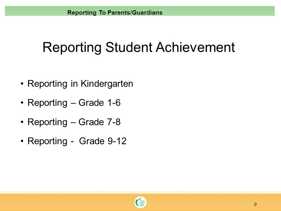 Reporting Student Achievement Reporting in Kindergarten Reporting – Grade 1-6 Reporting – Grade 7-8 Reporting - Grade 9-12 9 Reporting To Parents/Guar