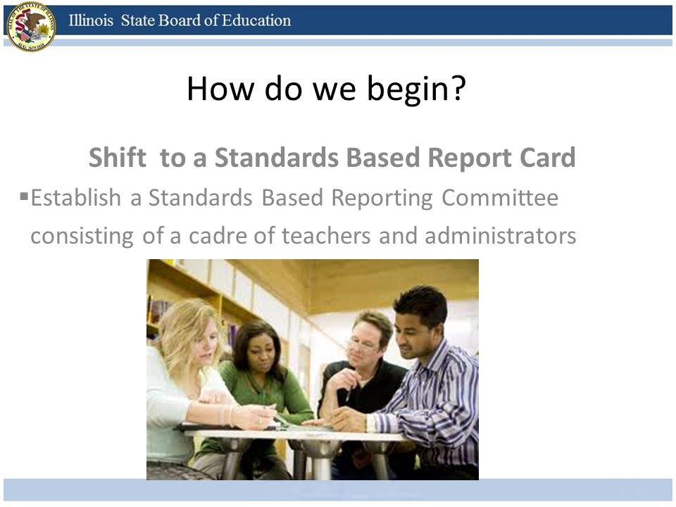 How do we begin? Shift to a Standards Based Report Card Establish a Standards Based Reporting Committee consisting of a cadre of teachers and administ