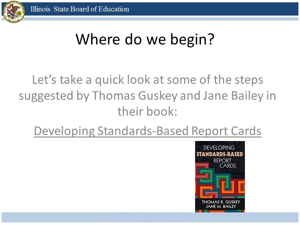 Where do we begin? Lets take a quick look at some of the steps suggested by Thomas Guskey and Jane Bailey in their book: Developing Standards-Based Re
