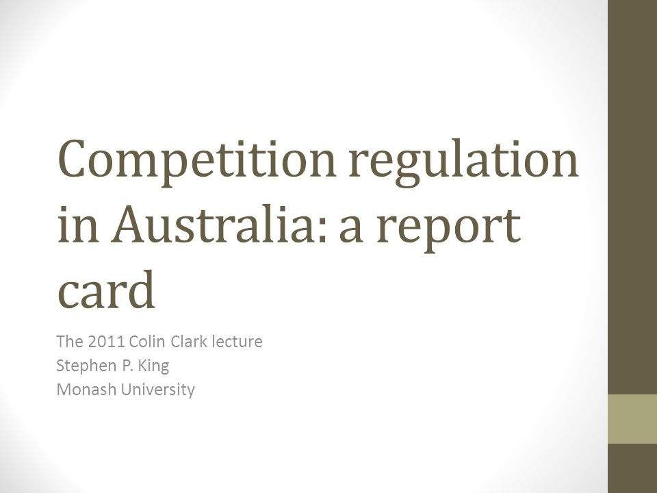 Competition regulation in Australia: a report card The 2011 Colin Clark lecture Stephen P.