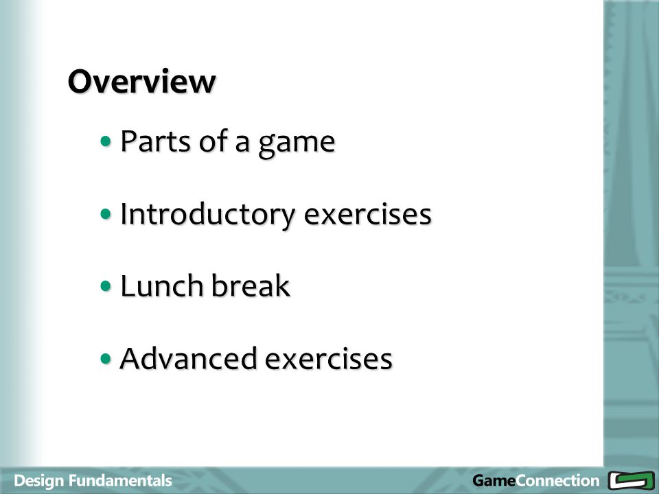 Parts of a gameParts of a game Introductory exercisesIntroductory exercises Lunch breakLunch break Advanced exercisesAdvanced exercises Overview