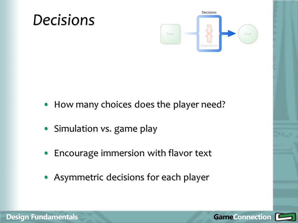 Decisions How many choices does the player need?How many choices does the player need? Simulation vs. game playSimulation vs. game play Encourage imme