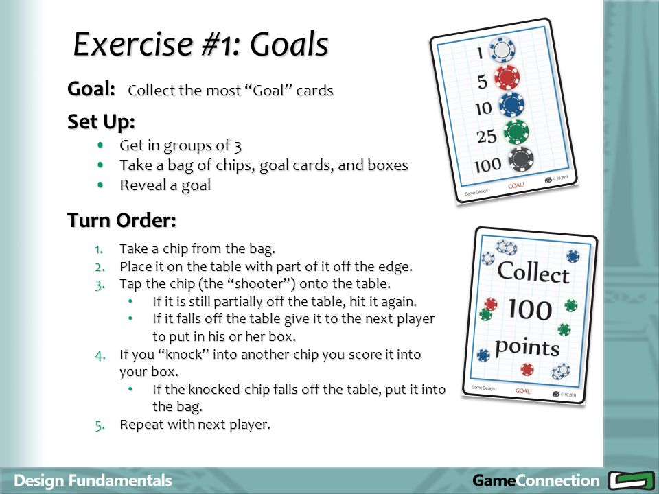 Goal: Collect the most Goal cards Exercise #1: Goals Set Up: Turn Order: Get in groups of 3Get in groups of 3 Take a bag of chips, goal cards, and box