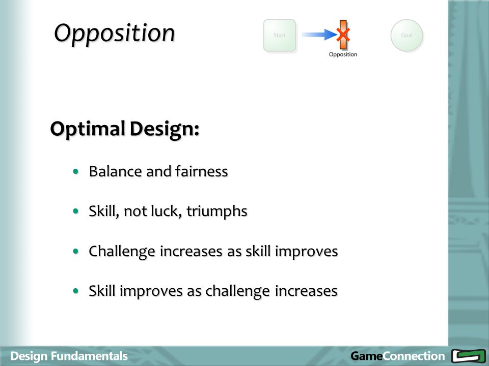 Opposition Optimal Design: Balance and fairnessBalance and fairness Skill, not luck, triumphsSkill, not luck, triumphs Challenge increases as skill improvesChallenge increases as skill improves Skill improves as challenge increasesSkill improves as challenge increases