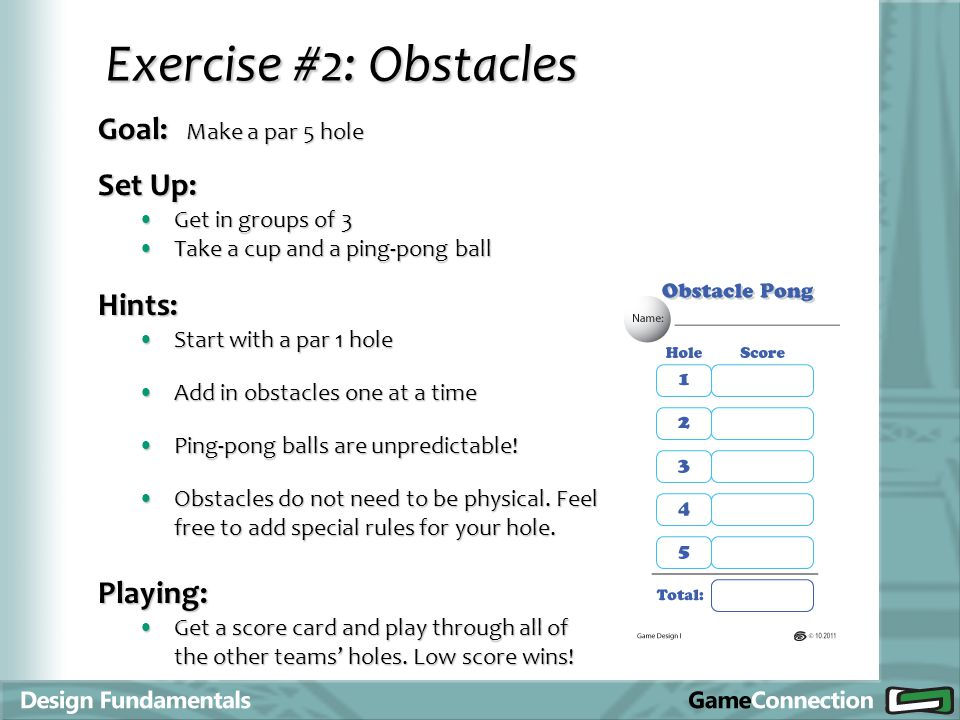 Goal: Make a par 5 hole Exercise #2: Obstacles Set Up: Get in groups of 3Get in groups of 3 Take a cup and a ping-pong ballTake a cup and a ping-pong ball Hints: Start with a par 1 holeStart with a par 1 hole Add in obstacles one at a timeAdd in obstacles one at a time Ping-pong balls are unpredictable!Ping-pong balls are unpredictable.