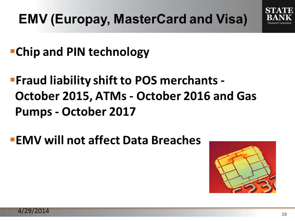 19 EMV (Europay, MasterCard and Visa) Chip and PIN technology Fraud liability shift to POS merchants - October 2015, ATMs - October 2016 and Gas Pumps - October 2017 EMV will not affect Data Breaches 4/29/2014