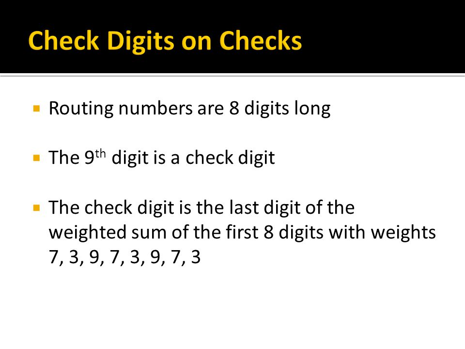 Routing numbers are 8 digits long The 9 th digit is a check digit The check digit is the last digit of the weighted sum of the first 8 digits with wei