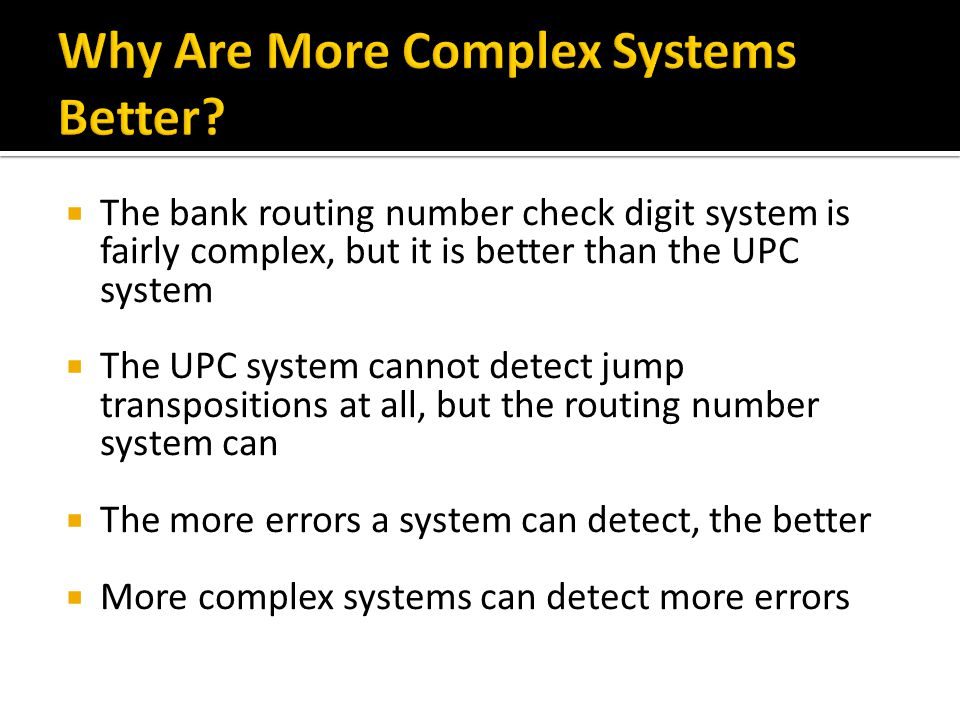 The bank routing number check digit system is fairly complex, but it is better than the UPC system The UPC system cannot detect jump transpositions at