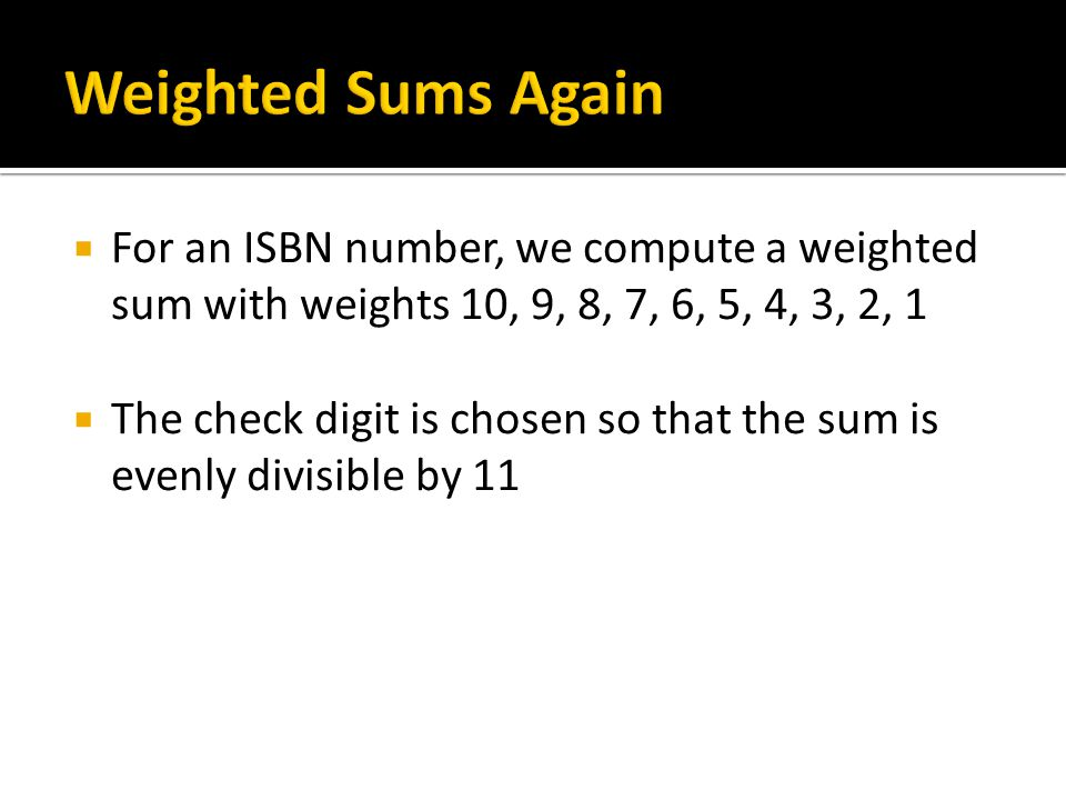 For an ISBN number, we compute a weighted sum with weights 10, 9, 8, 7, 6, 5, 4, 3, 2, 1 The check digit is chosen so that the sum is evenly divisible