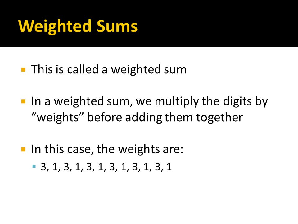 This is called a weighted sum In a weighted sum, we multiply the digits by weights before adding them together In this case, the weights are: 3, 1, 3,