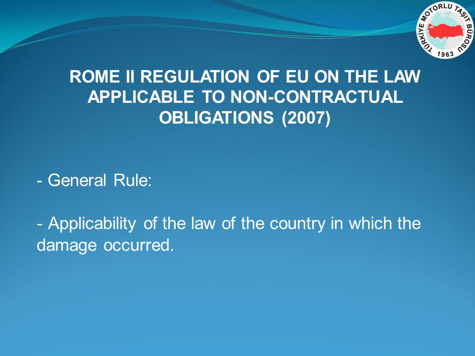 - General Rule: - Applicability of the law of the country in which the damage occurred.