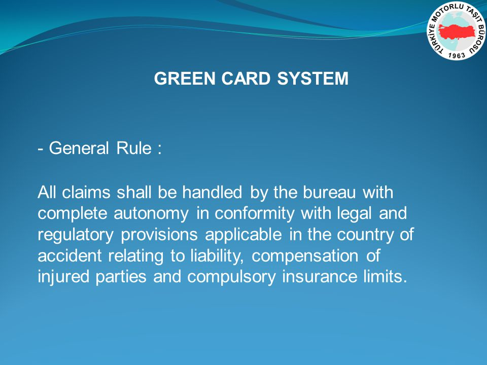 - General Rule : All claims shall be handled by the bureau with complete autonomy in conformity with legal and regulatory provisions applicable in the country of accident relating to liability, compensation of injured parties and compulsory insurance limits.