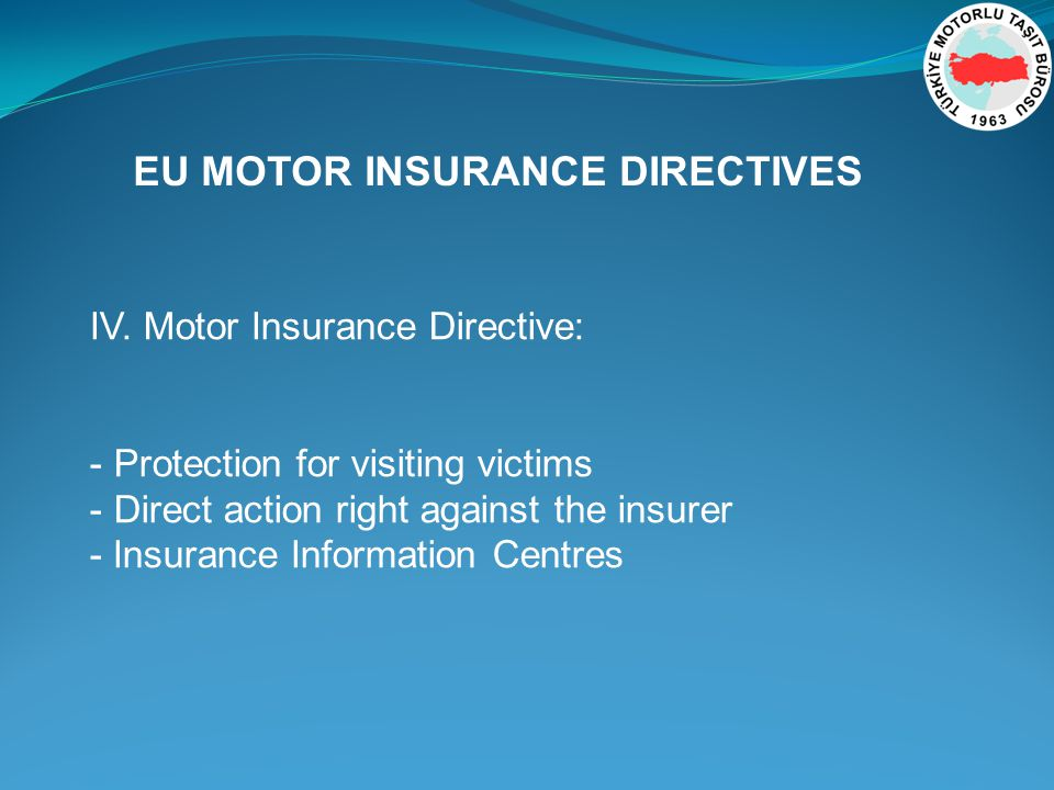 EU MOTOR INSURANCE DIRECTIVES IV. Motor Insurance Directive: - Protection for visiting victims - Direct action right against the insurer - Insurance I