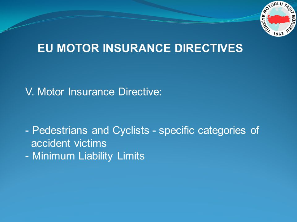 EU MOTOR INSURANCE DIRECTIVES V. Motor Insurance Directive: - Pedestrians and Cyclists - specific categories of accident victims - Minimum Liability L