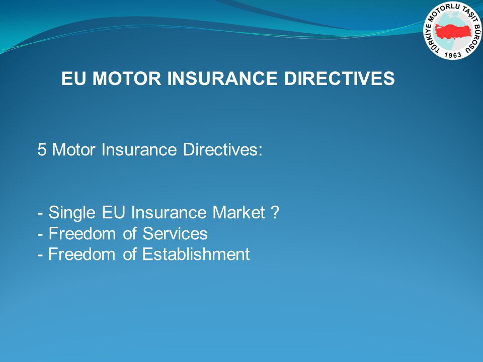 EU MOTOR INSURANCE DIRECTIVES 5 Motor Insurance Directives: - Single EU Insurance Market .