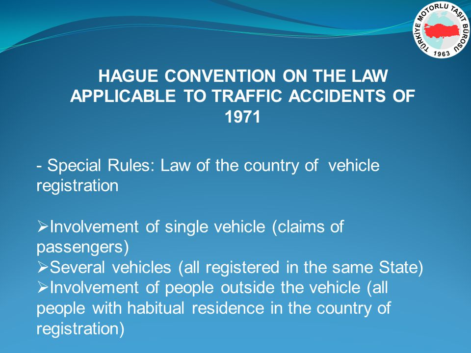 - Special Rules: Law of the country of vehicle registration Involvement of single vehicle (claims of passengers) Several vehicles (all registered in the same State) Involvement of people outside the vehicle (all people with habitual residence in the country of registration) HAGUE CONVENTION ON THE LAW APPLICABLE TO TRAFFIC ACCIDENTS OF 1971