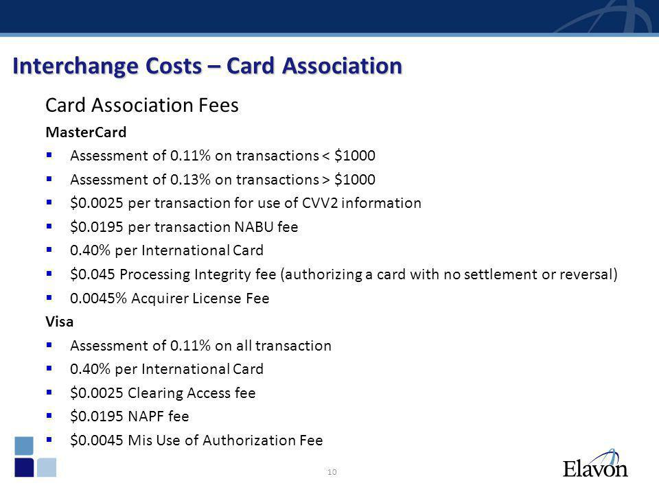 10 Interchange Costs – Card Association Card Association Fees MasterCard Assessment of 0.11% on transactions < $1000 Assessment of 0.13% on transactio