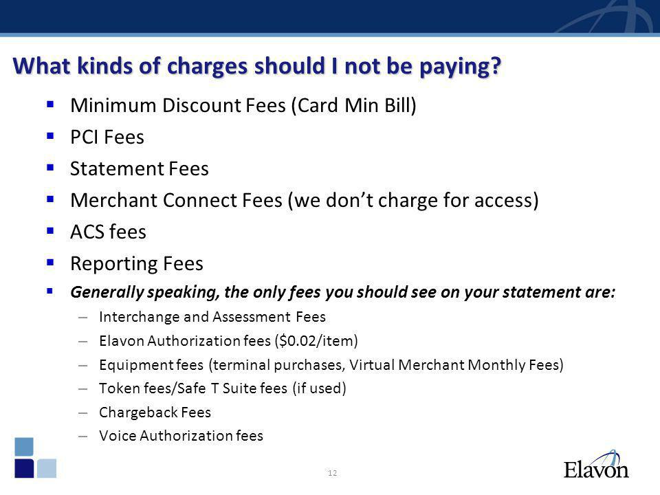 12 What kinds of charges should I not be paying? Minimum Discount Fees (Card Min Bill) PCI Fees Statement Fees Merchant Connect Fees (we dont charge f