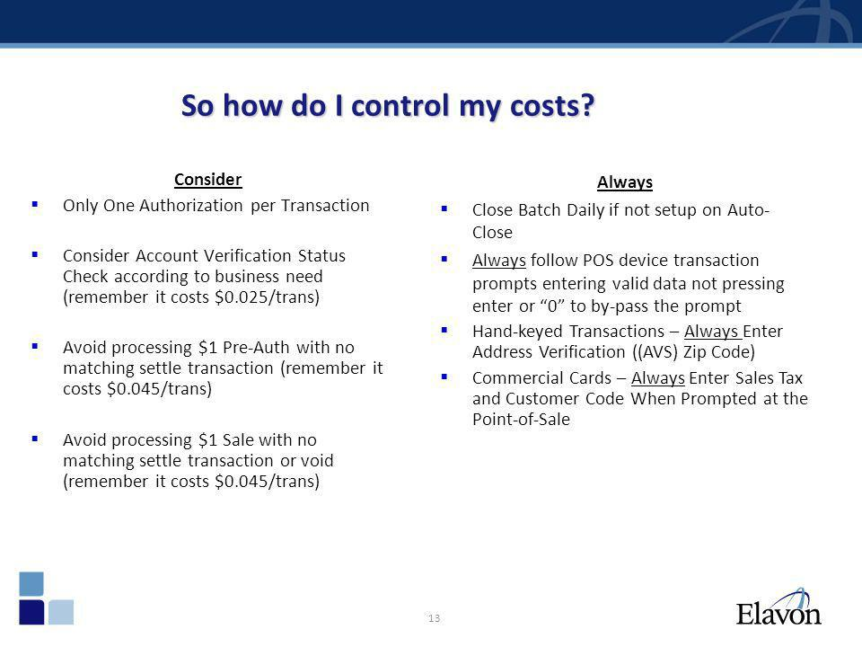 13 So how do I control my costs? Consider Only One Authorization per Transaction Consider Account Verification Status Check according to business need