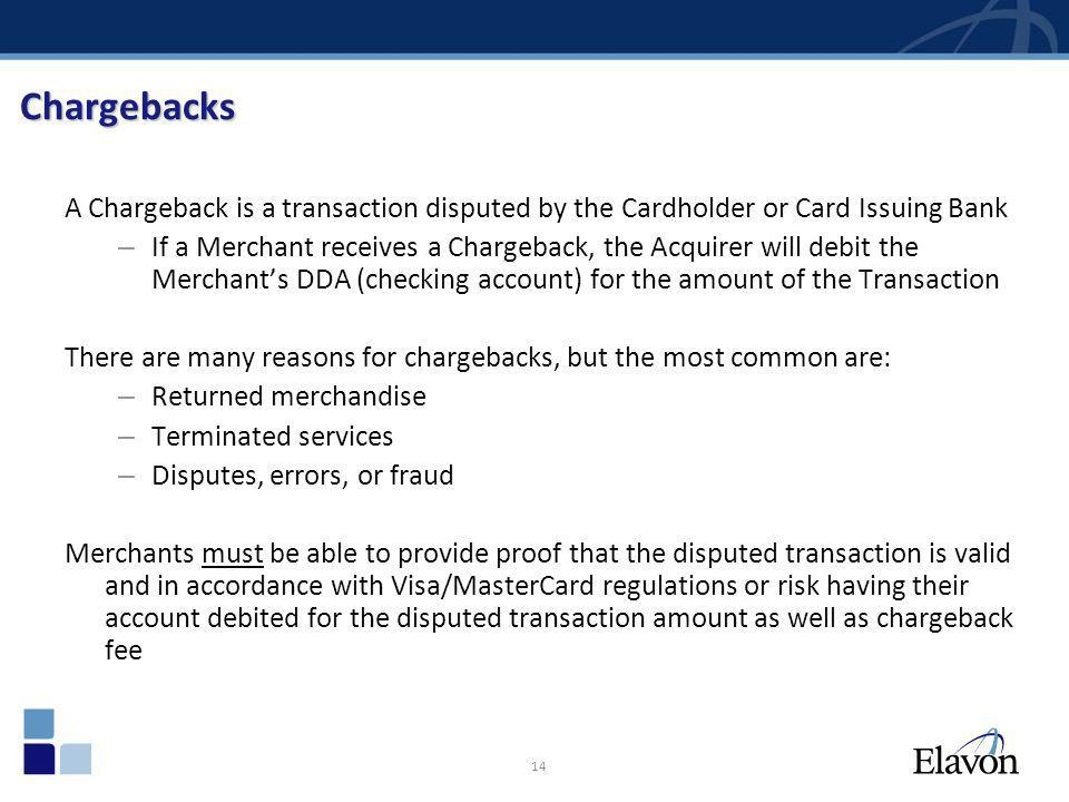 14 Chargebacks A Chargeback is a transaction disputed by the Cardholder or Card Issuing Bank – If a Merchant receives a Chargeback, the Acquirer will