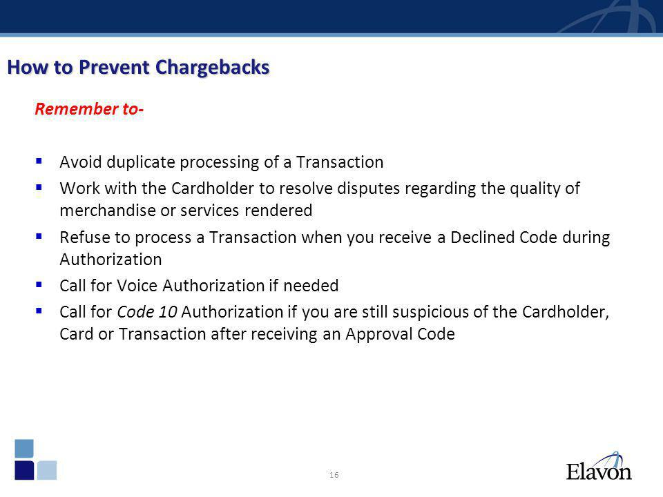 16 How to Prevent Chargebacks Remember to- Avoid duplicate processing of a Transaction Work with the Cardholder to resolve disputes regarding the qual