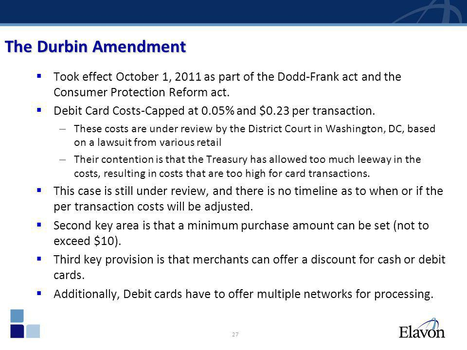 27 The Durbin Amendment Took effect October 1, 2011 as part of the Dodd-Frank act and the Consumer Protection Reform act. Debit Card Costs-Capped at 0