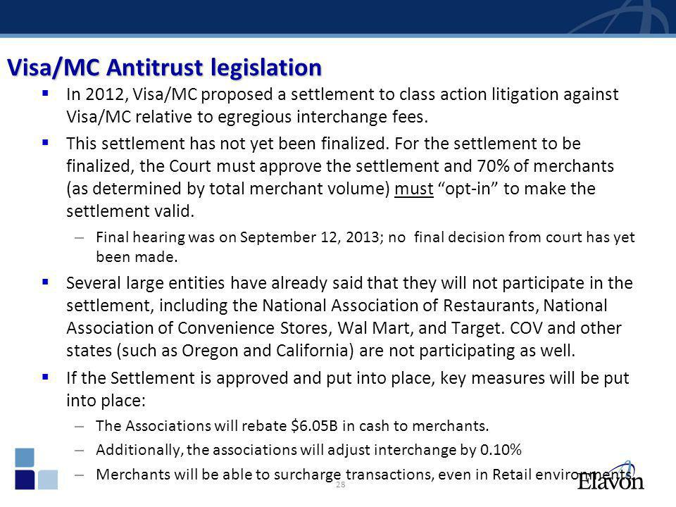 28 Visa/MC Antitrust legislation In 2012, Visa/MC proposed a settlement to class action litigation against Visa/MC relative to egregious interchange f