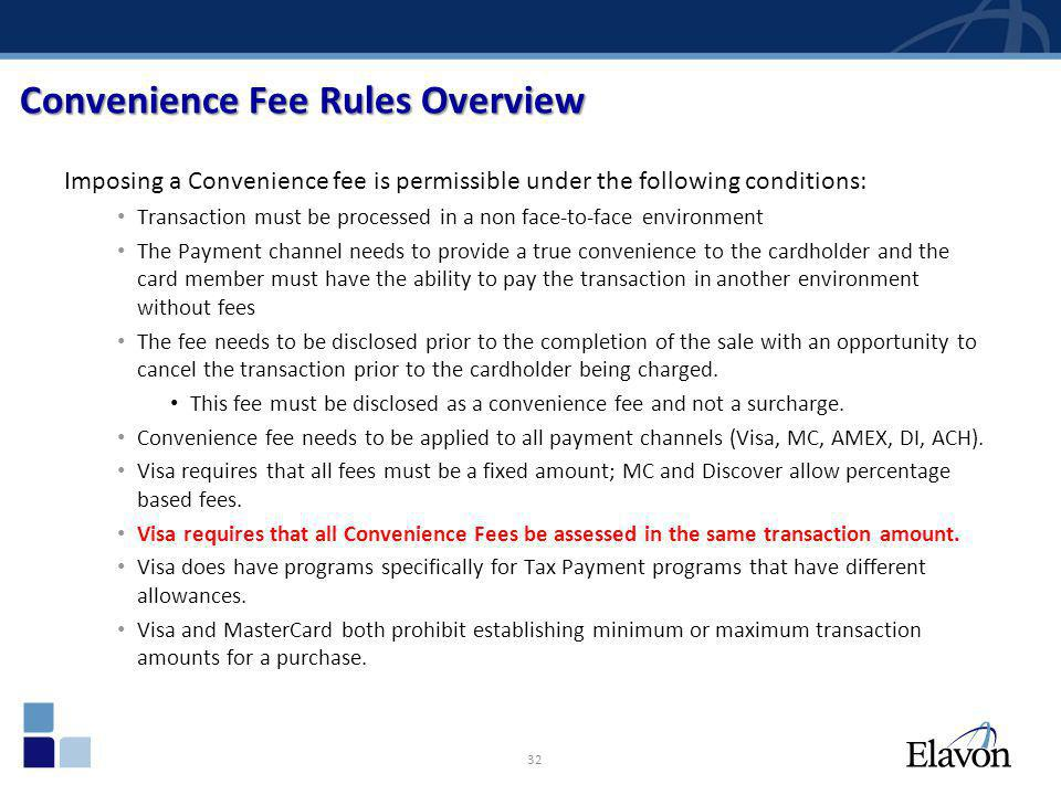 32 Convenience Fee Rules Overview Imposing a Convenience fee is permissible under the following conditions: Transaction must be processed in a non fac