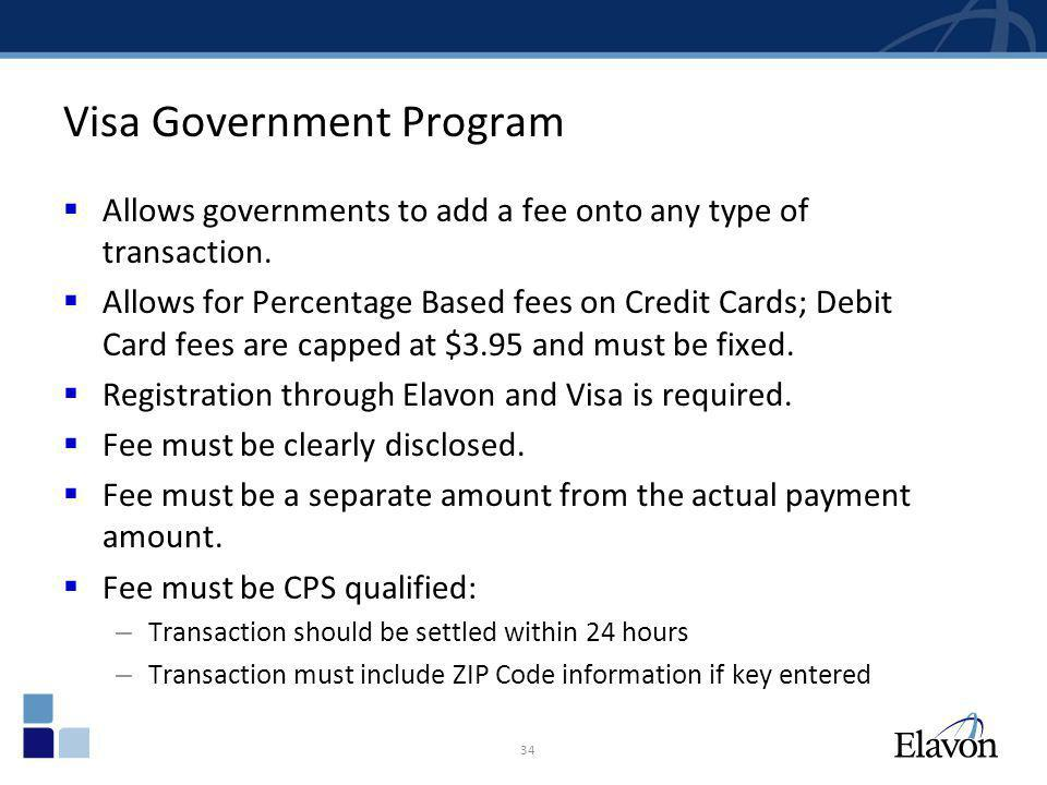 Visa Government Program Allows governments to add a fee onto any type of transaction. Allows for Percentage Based fees on Credit Cards; Debit Card fee