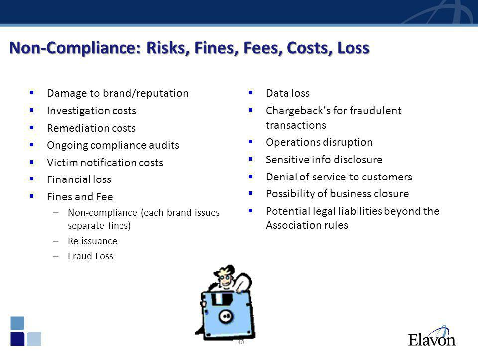 40 Non-Compliance: Risks, Fines, Fees, Costs, Loss Damage to brand/reputation Investigation costs Remediation costs Ongoing compliance audits Victim n