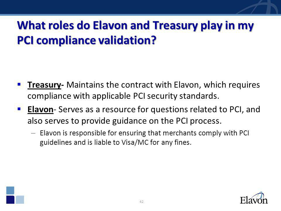What roles do Elavon and Treasury play in my PCI compliance validation? Treasury- Maintains the contract with Elavon, which requires compliance with a