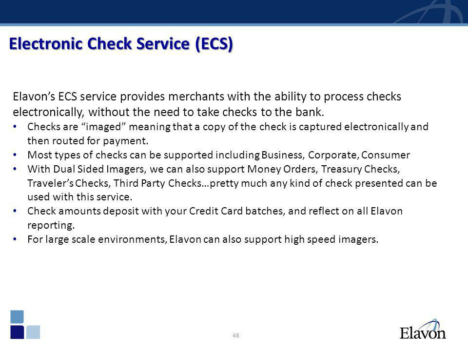 48 Electronic Check Service (ECS) Elavons ECS service provides merchants with the ability to process checks electronically, without the need to take c