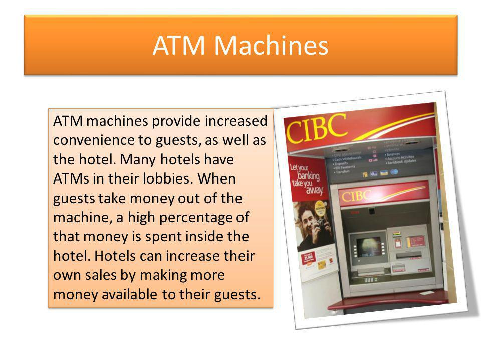 ATM Machines ATM machines provide increased convenience to guests, as well as the hotel. Many hotels have ATMs in their lobbies. When guests take mone