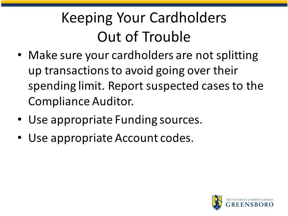 Make sure your cardholders are not splitting up transactions to avoid going over their spending limit.