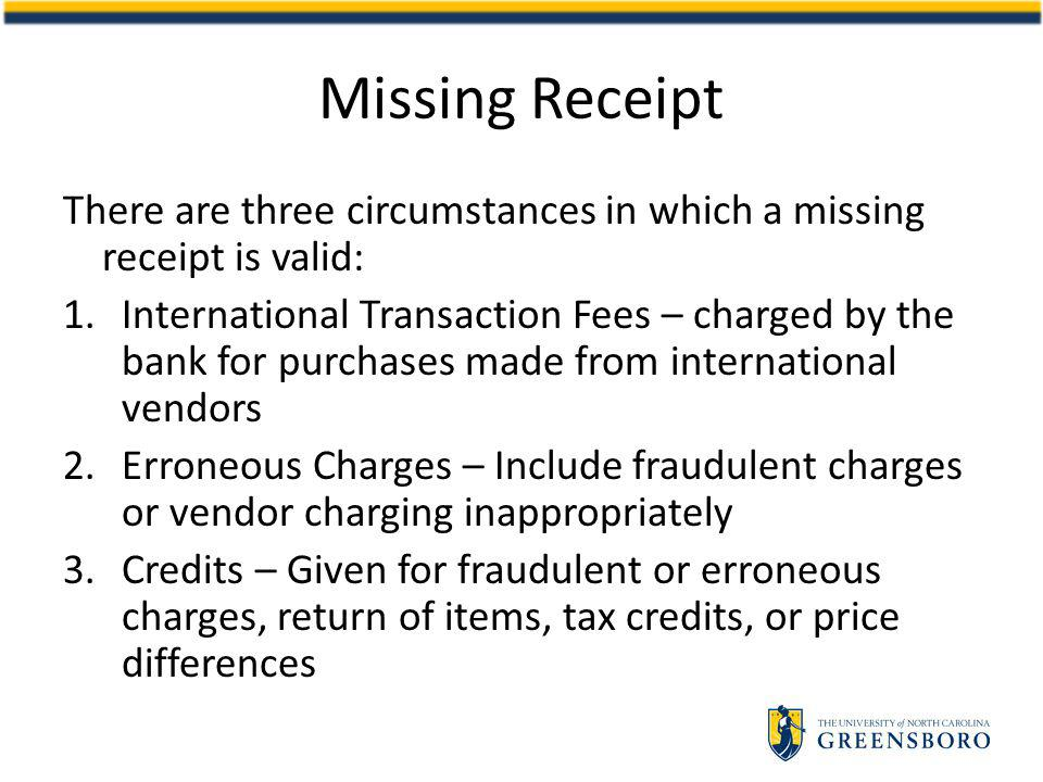 Missing Receipt There are three circumstances in which a missing receipt is valid: 1.International Transaction Fees – charged by the bank for purchases made from international vendors 2.Erroneous Charges – Include fraudulent charges or vendor charging inappropriately 3.Credits – Given for fraudulent or erroneous charges, return of items, tax credits, or price differences