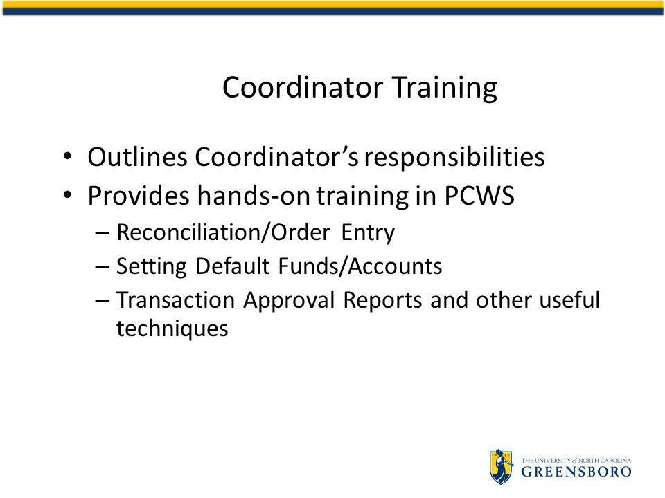Coordinator Training Outlines Coordinators responsibilities Provides hands-on training in PCWS – Reconciliation/Order Entry – Setting Default Funds/Accounts – Transaction Approval Reports and other useful techniques