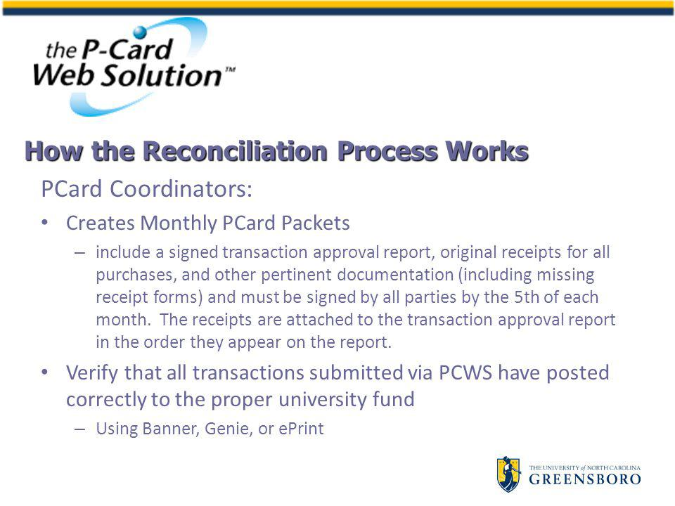 PCard Coordinators: Creates Monthly PCard Packets – include a signed transaction approval report, original receipts for all purchases, and other pertinent documentation (including missing receipt forms) and must be signed by all parties by the 5th of each month.
