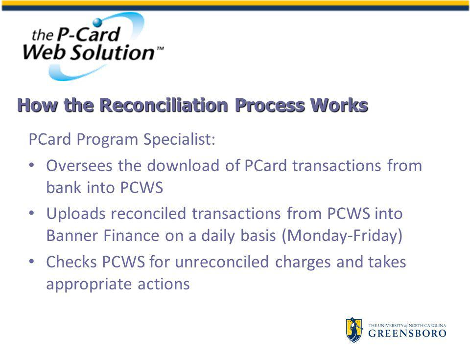PCard Program Specialist: Oversees the download of PCard transactions from bank into PCWS Uploads reconciled transactions from PCWS into Banner Finance on a daily basis (Monday-Friday) Checks PCWS for unreconciled charges and takes appropriate actions How the Reconciliation Process Works