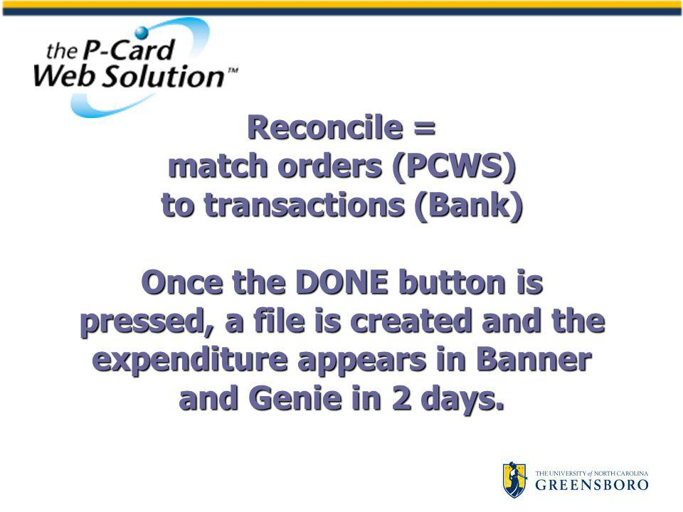 Reconcile = match orders (PCWS) to transactions (Bank) Once the DONE button is pressed, a file is created and the expenditure appears in Banner and Genie in 2 days.
